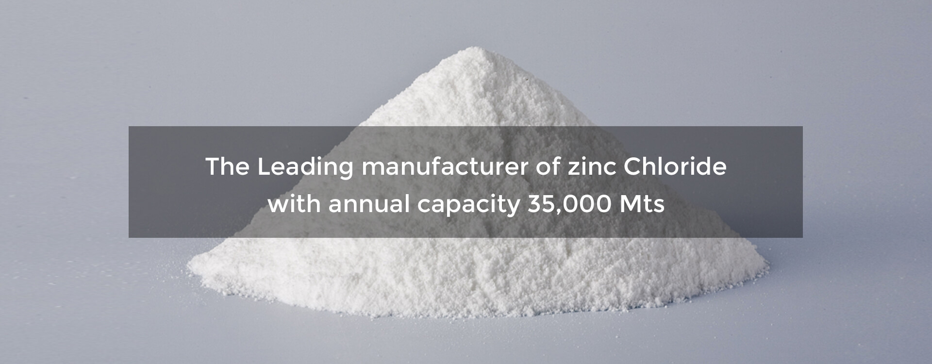 The Leading manufacturer of zinc chloride with annual capacity 35,000 Mts